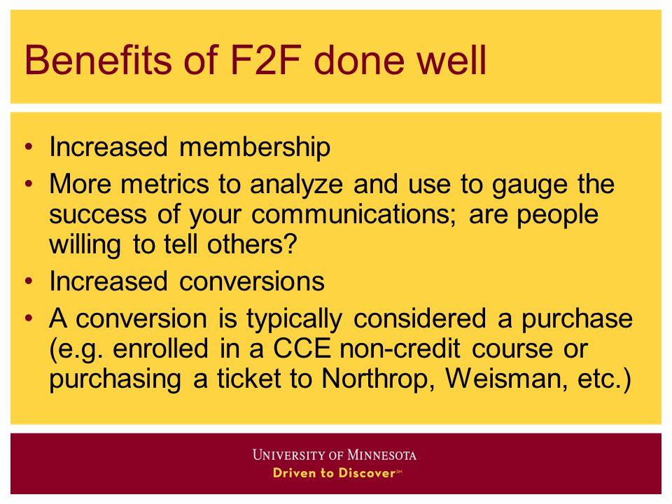 Benefits of F2F done well Increased membership More metrics to analyze and use to gauge the success of your communications; are people willing to tell others.