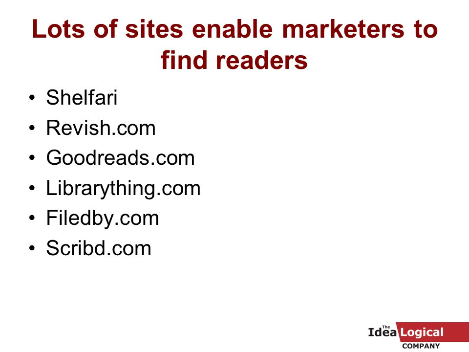 Lots of sites enable marketers to find readers Shelfari Revish.com Goodreads.com Librarything.com Filedby.com Scribd.com