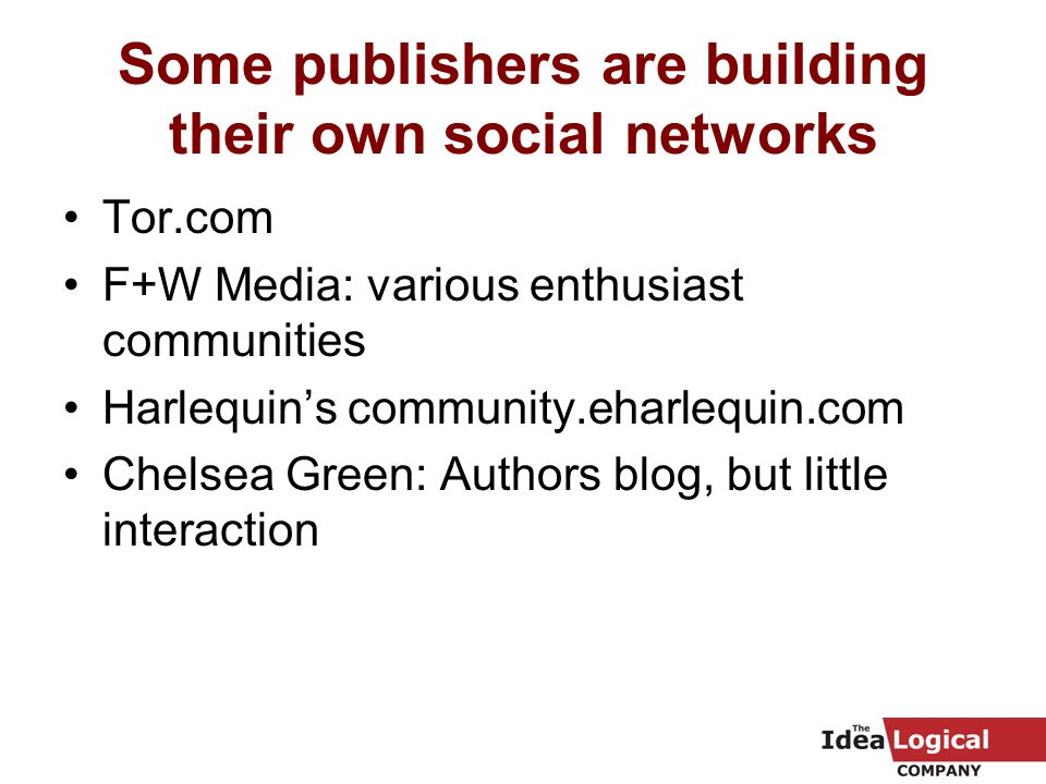 Some publishers are building their own social networks Tor.com F+W Media: various enthusiast communities Harlequin's community.eharlequin.com Chelsea Green: Authors blog, but little interaction