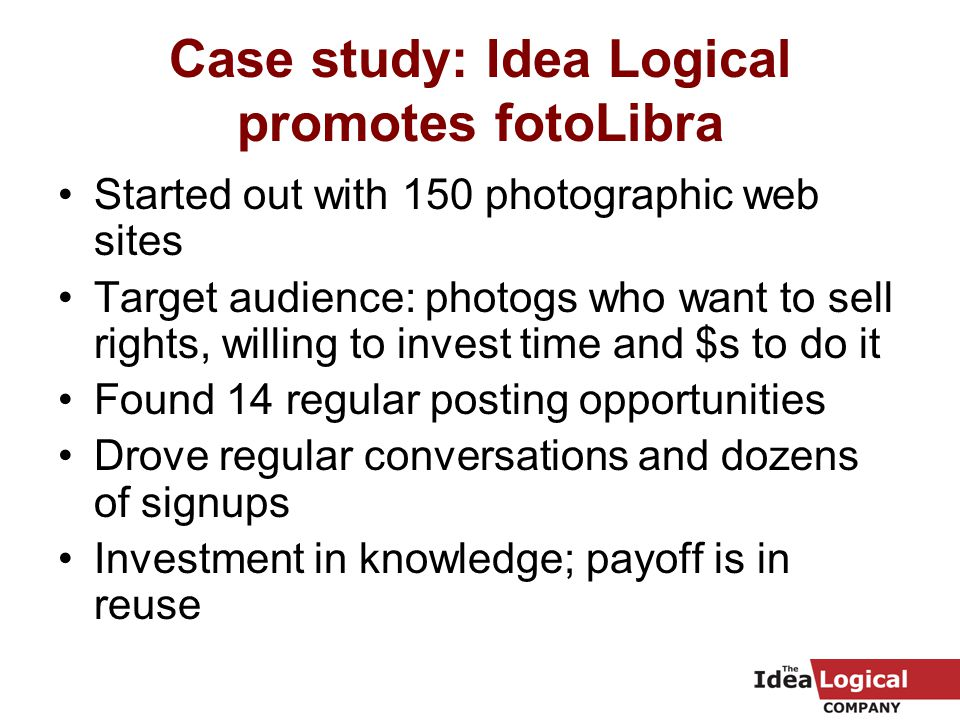 Case study: Idea Logical promotes fotoLibra Started out with 150 photographic web sites Target audience: photogs who want to sell rights, willing to invest time and $s to do it Found 14 regular posting opportunities Drove regular conversations and dozens of signups Investment in knowledge; payoff is in reuse