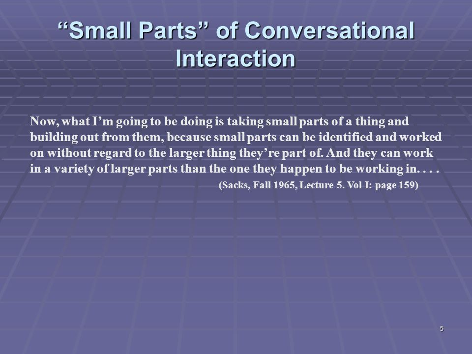 5 Small Parts of Conversational Interaction Now, what I'm going to be doing is taking small parts of a thing and building out from them, because small parts can be identified and worked on without regard to the larger thing they're part of.