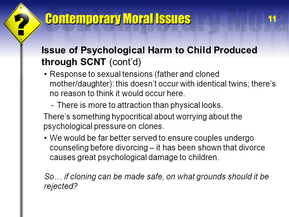 11 Issue of Psychological Harm to Child Produced through SCNT (cont'd) There's something hypocritical about worrying about the psychological pressure on clones.