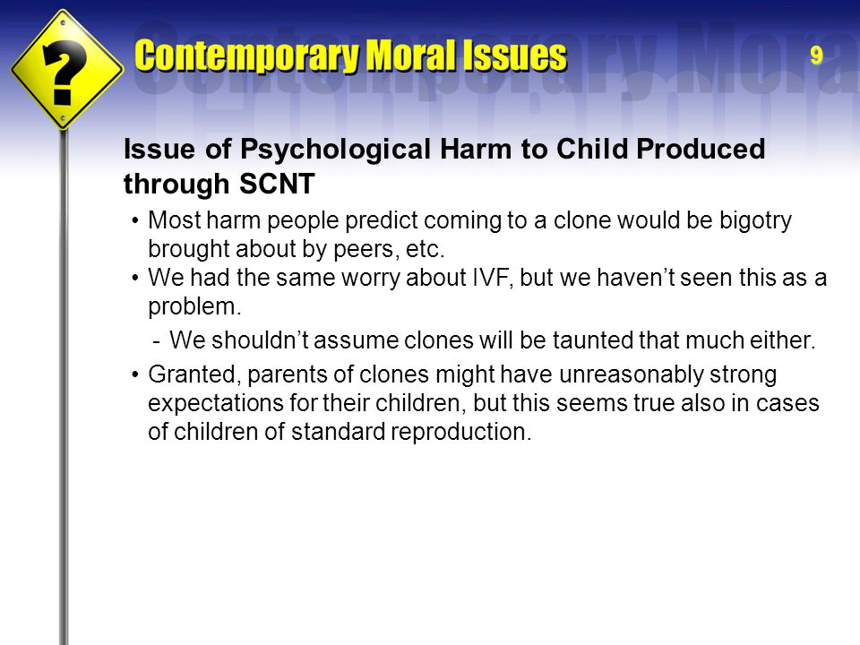 9 Issue of Psychological Harm to Child Produced through SCNT -We shouldn't assume clones will be taunted that much either.