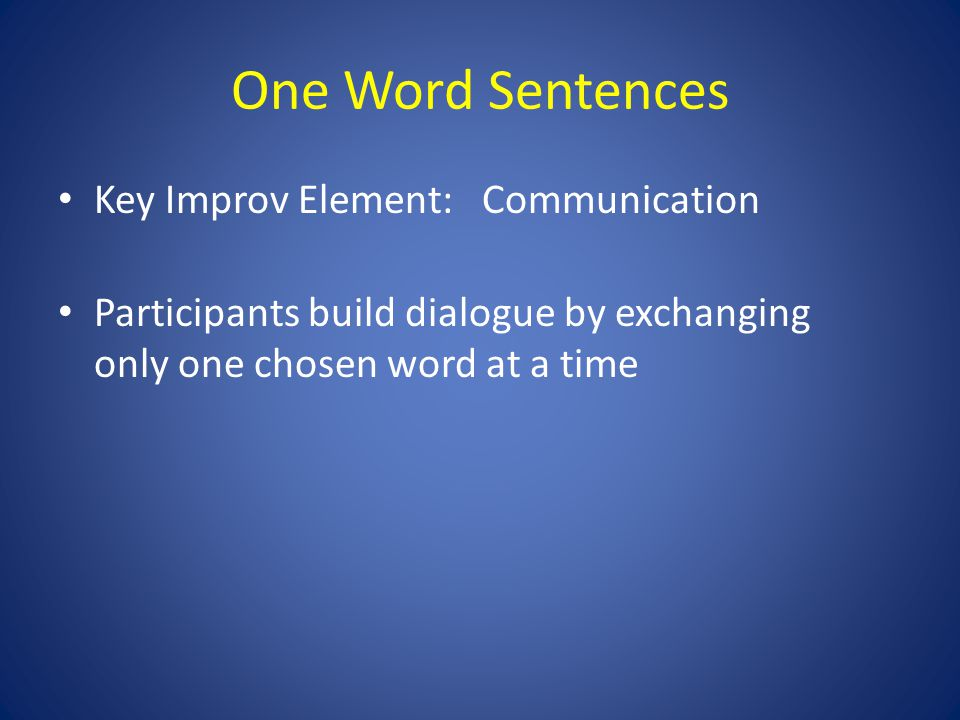 One Word Sentences Key Improv Element: Communication Participants build dialogue by exchanging only one chosen word at a time