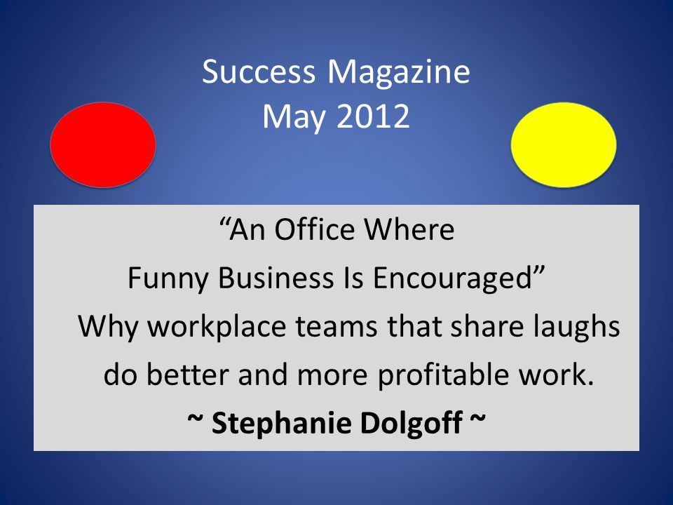 Success Magazine May 2012 An Office Where Funny Business Is Encouraged Why workplace teams that share laughs do better and more profitable work.
