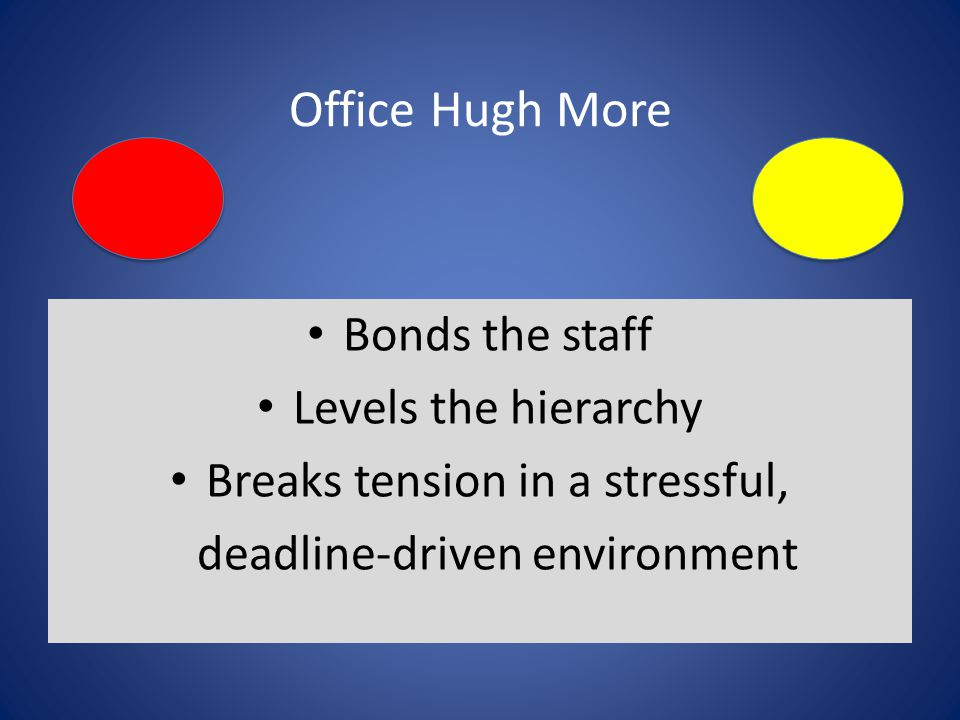 Office Hugh More Bonds the staff Levels the hierarchy Breaks tension in a stressful, deadline-driven environment