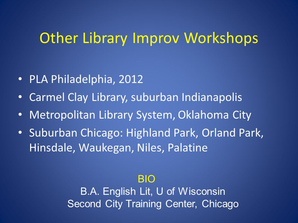 Other Library Improv Workshops PLA Philadelphia, 2012 Carmel Clay Library, suburban Indianapolis Metropolitan Library System, Oklahoma City Suburban Chicago: Highland Park, Orland Park, Hinsdale, Waukegan, Niles, Palatine BIO B.A.