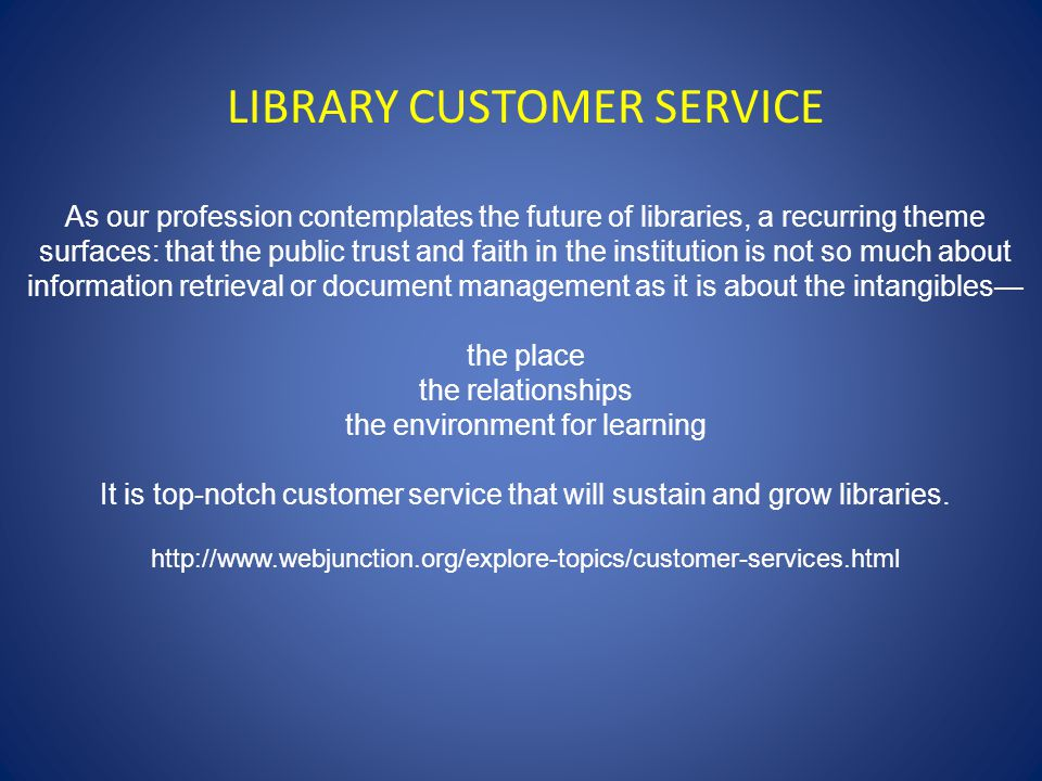 LIBRARY CUSTOMER SERVICE As our profession contemplates the future of libraries, a recurring theme surfaces: that the public trust and faith in the institution is not so much about information retrieval or document management as it is about the intangibles— the place the relationships the environment for learning It is top-notch customer service that will sustain and grow libraries.