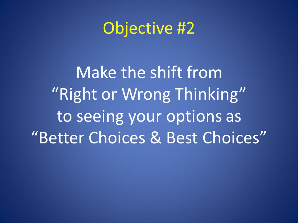 Objective #2 Make the shift from Right or Wrong Thinking to seeing your options as Better Choices & Best Choices