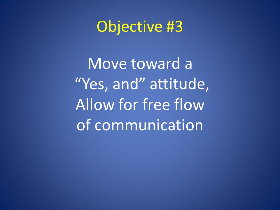 Objective #3 Move toward a Yes, and attitude, Allow for free flow of communication
