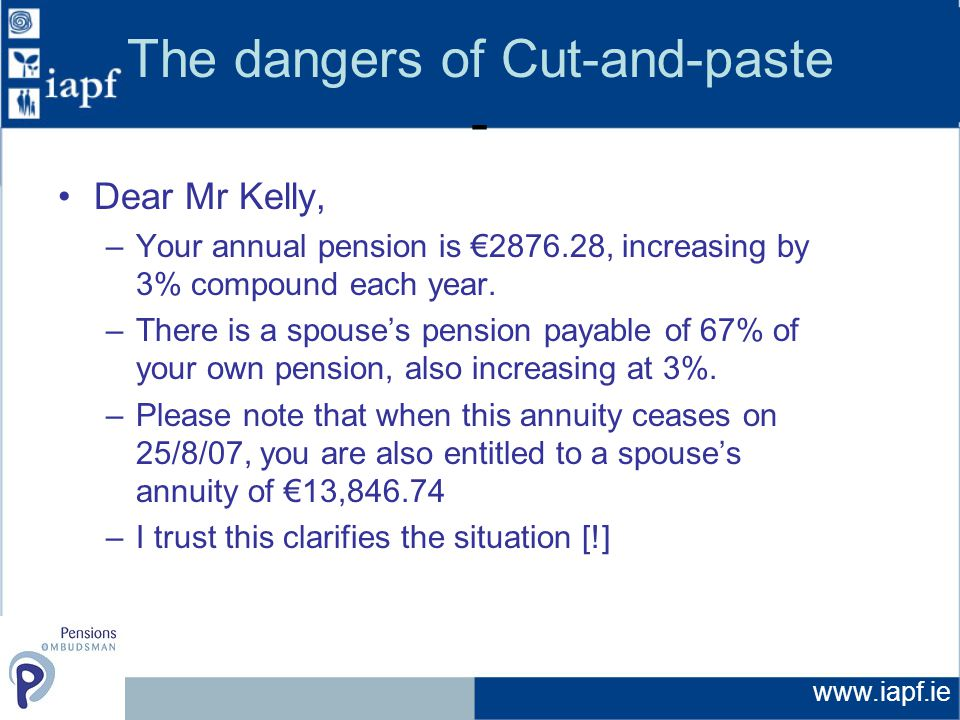 www.iapf.ie The dangers of Cut-and-paste - Dear Mr Kelly, –Your annual pension is €2876.28, increasing by 3% compound each year.
