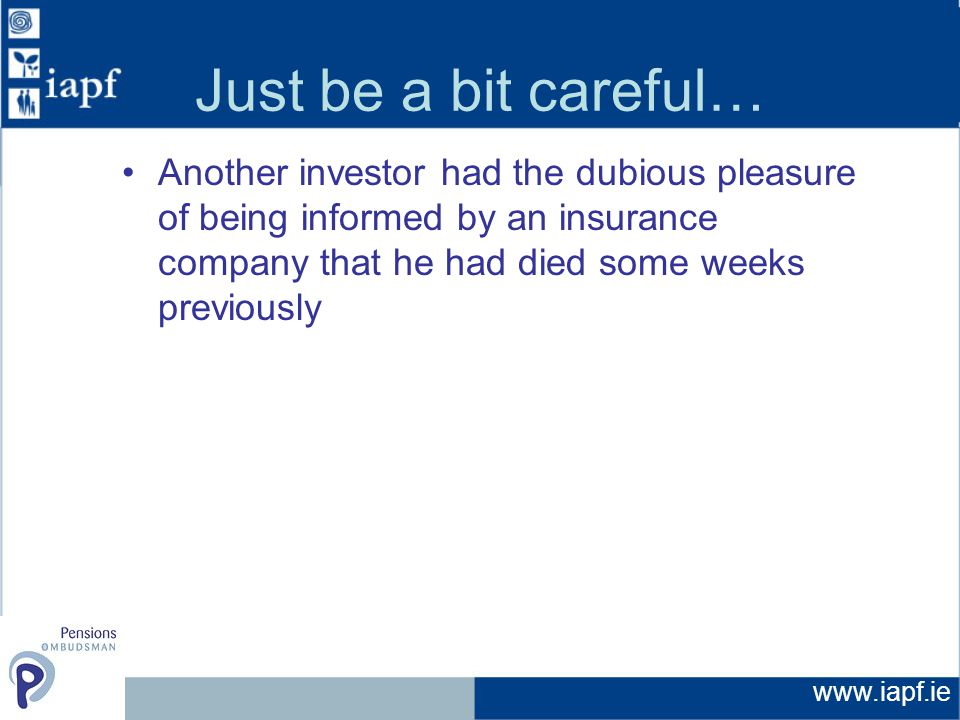 www.iapf.ie Just be a bit careful… Another investor had the dubious pleasure of being informed by an insurance company that he had died some weeks previously