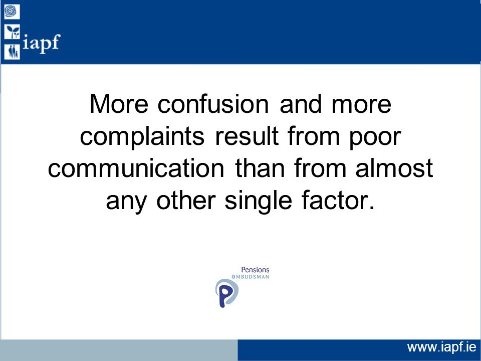 www.iapf.ie More confusion and more complaints result from poor communication than from almost any other single factor.