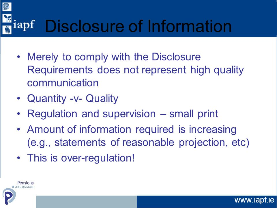www.iapf.ie Disclosure of Information Merely to comply with the Disclosure Requirements does not represent high quality communication Quantity -v- Quality Regulation and supervision – small print Amount of information required is increasing (e.g., statements of reasonable projection, etc) This is over-regulation!