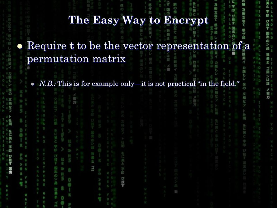 The Easy Way to Encrypt Require t to be the vector representation of a permutation matrix Require t to be the vector representation of a permutation matrix N.B.: This is for example only—it is not practical in the field. N.B.: This is for example only—it is not practical in the field.