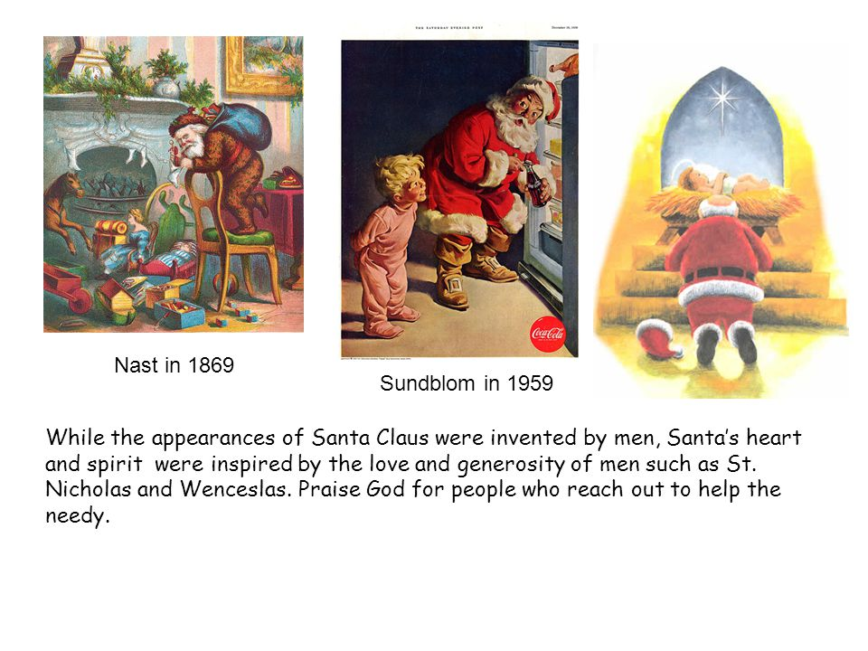 Nast in 1869 Sundblom in 1959 While the appearances of Santa Claus were invented by men, Santa's heart and spirit were inspired by the love and generosity of men such as St.