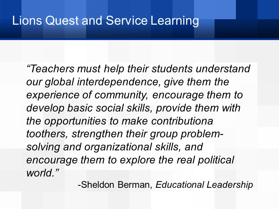 Lions Quest and Service Learning Teachers must help their students understand our global interdependence, give them the experience of community, encourage them to develop basic social skills, provide them with the opportunities to make contributiona toothers, strengthen their group problem- solving and organizational skills, and encourage them to explore the real political world. -Sheldon Berman, Educational Leadership