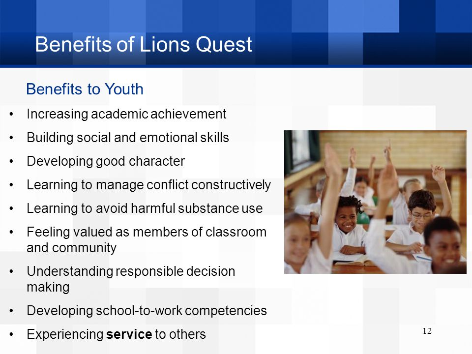 Benefits of Lions Quest 12 Benefits to Youth Increasing academic achievement Building social and emotional skills Developing good character Learning to manage conflict constructively Learning to avoid harmful substance use Feeling valued as members of classroom and community Understanding responsible decision making Developing school-to-work competencies Experiencing service to others