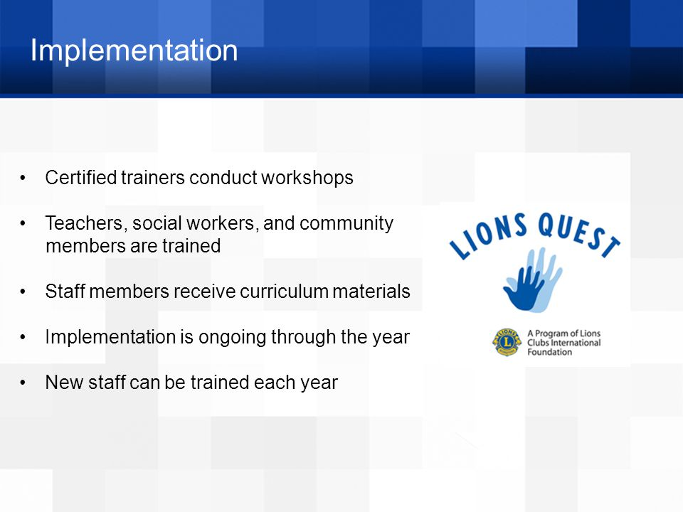 Implementation Certified trainers conduct workshops Teachers, social workers, and community members are trained Staff members receive curriculum materials Implementation is ongoing through the year New staff can be trained each year