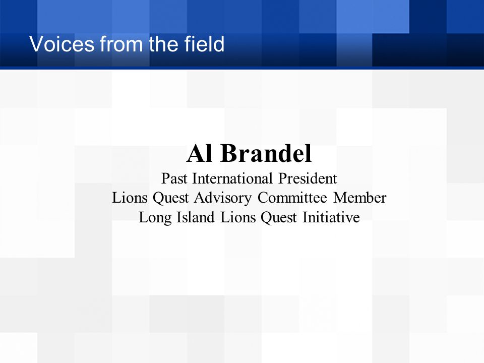 Voices from the field Al Brandel Past International President Lions Quest Advisory Committee Member Long Island Lions Quest Initiative