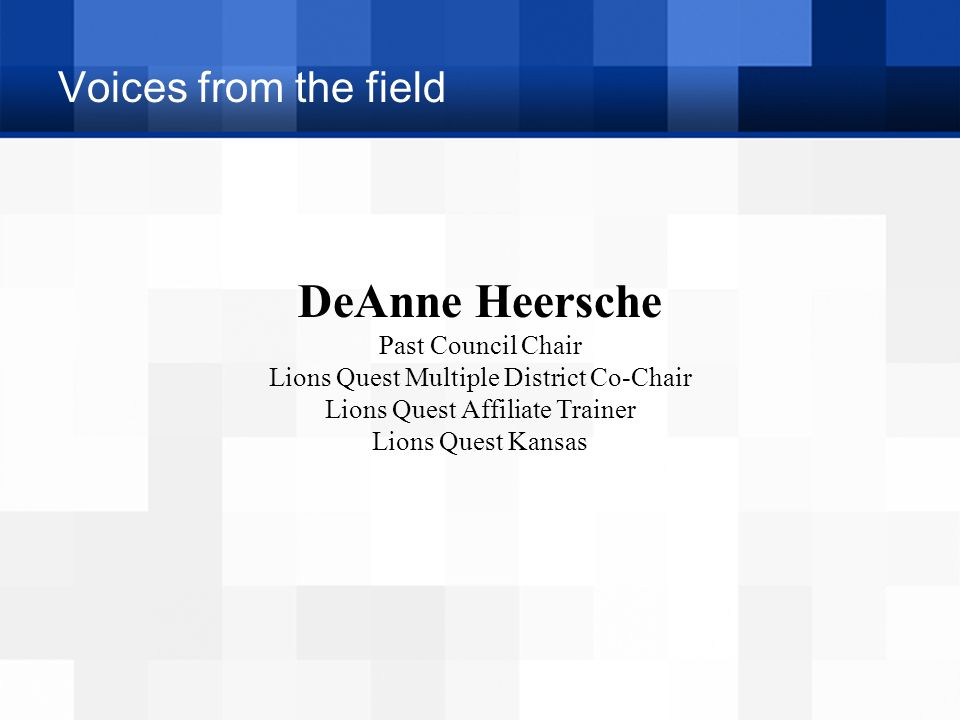 Voices from the field DeAnne Heersche Past Council Chair Lions Quest Multiple District Co-Chair Lions Quest Affiliate Trainer Lions Quest Kansas