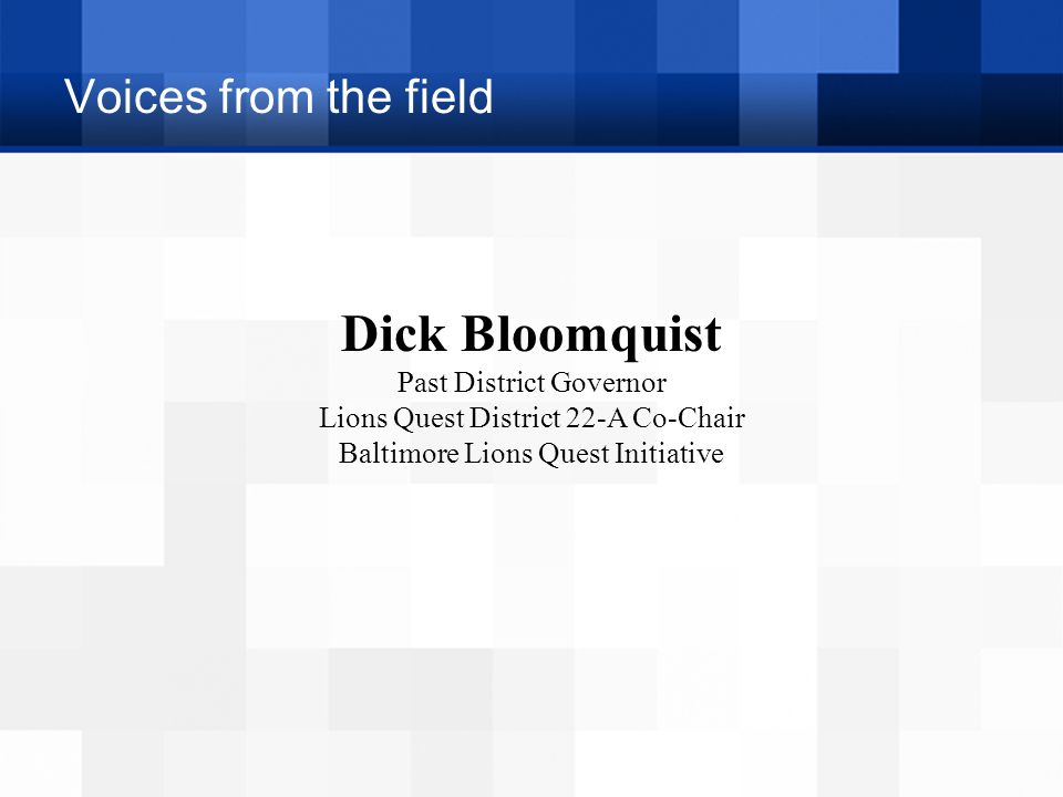 Voices from the field Dick Bloomquist Past District Governor Lions Quest District 22-A Co-Chair Baltimore Lions Quest Initiative