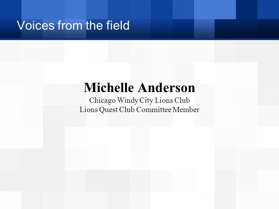 Voices from the field Michelle Anderson Chicago Windy City Lions Club Lions Quest Club Committee Member