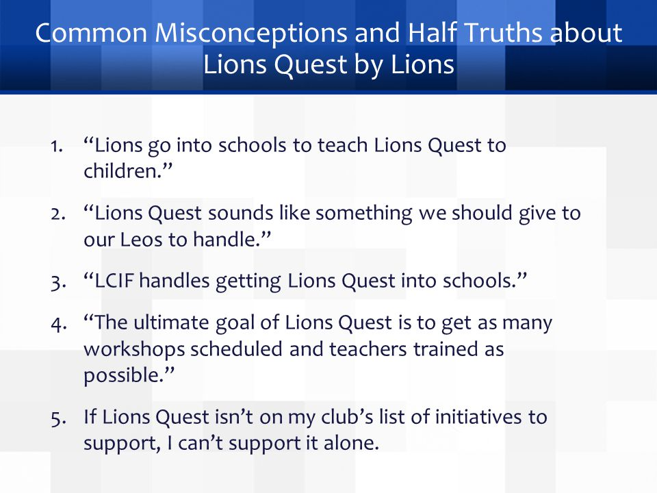 Common Misconceptions and Half Truths about Lions Quest by Lions 1. Lions go into schools to teach Lions Quest to children. 2. Lions Quest sounds like something we should give to our Leos to handle. 3. LCIF handles getting Lions Quest into schools. 4. The ultimate goal of Lions Quest is to get as many workshops scheduled and teachers trained as possible. 5.If Lions Quest isn't on my club's list of initiatives to support, I can't support it alone.
