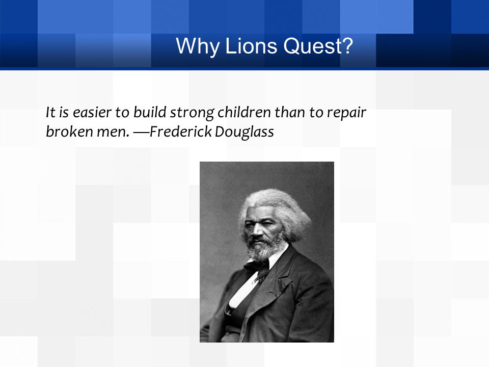 Why Lions Quest. It is easier to build strong children than to repair broken men.