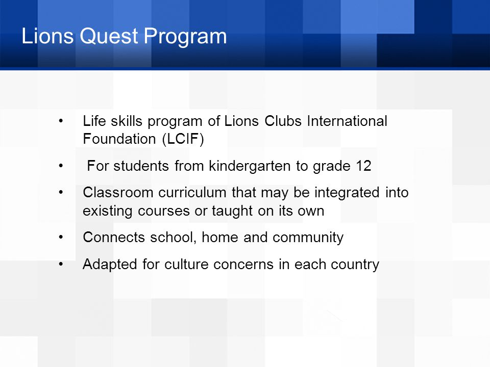 Lions Quest Program Life skills program of Lions Clubs International Foundation (LCIF) For students from kindergarten to grade 12 Classroom curriculum that may be integrated into existing courses or taught on its own Connects school, home and community Adapted for culture concerns in each country