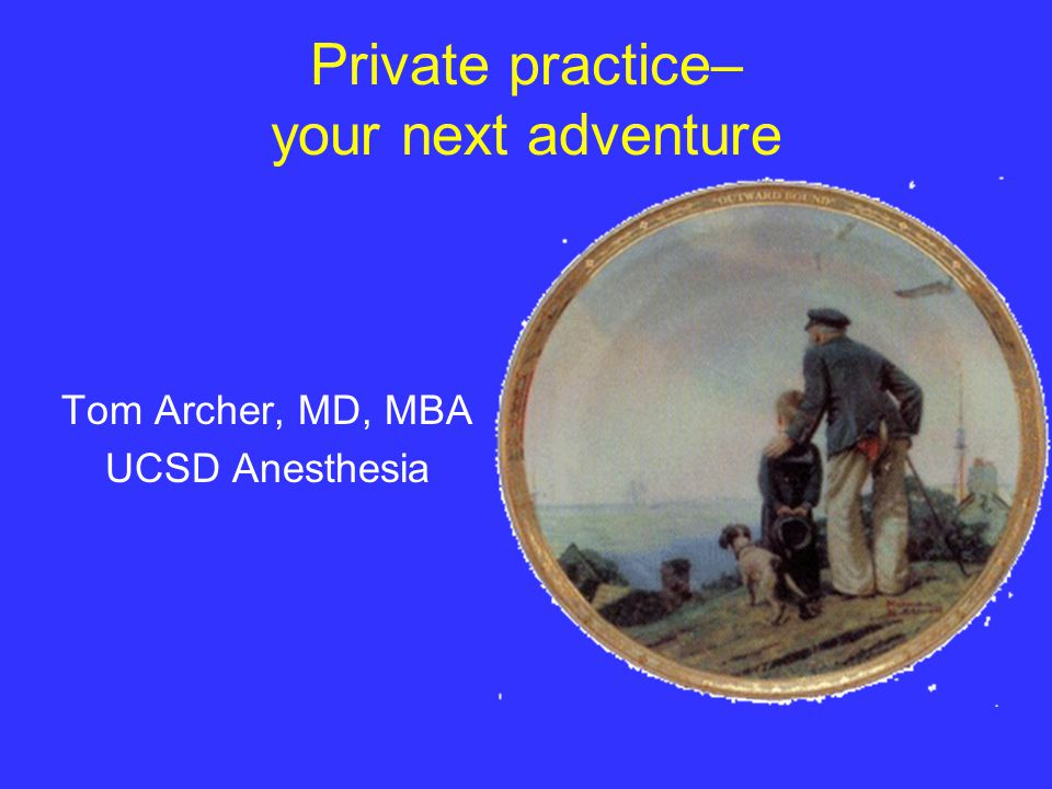 Private practice– your next adventure Tom Archer, MD, MBA UCSD Anesthesia