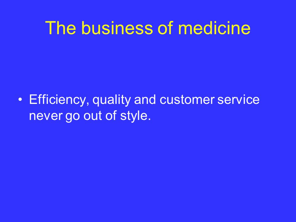 The business of medicine Efficiency, quality and customer service never go out of style.
