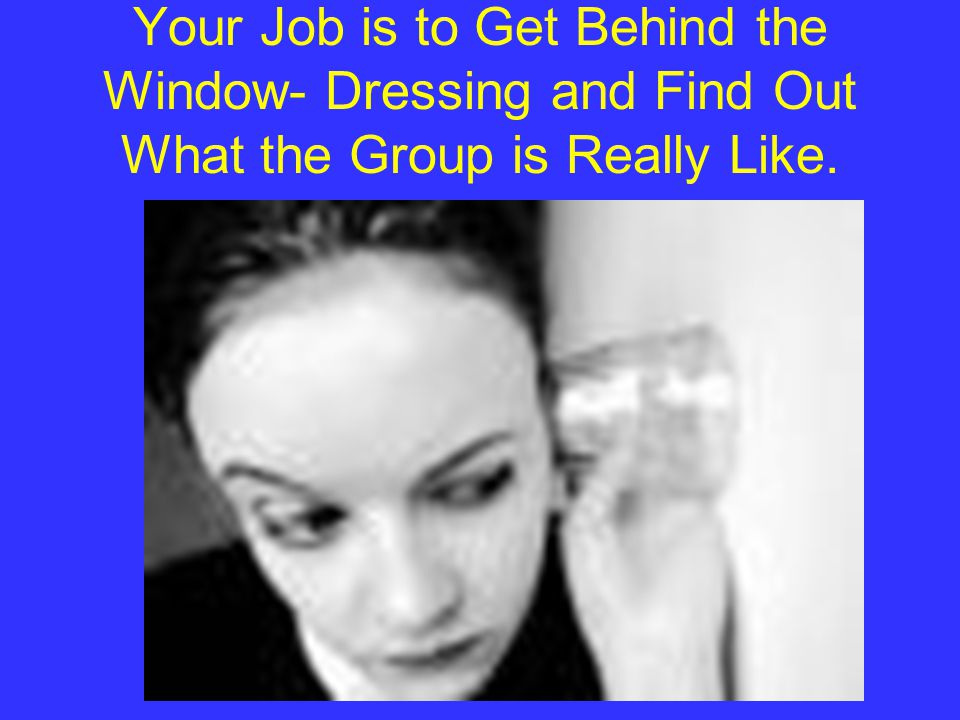 Your Job is to Get Behind the Window- Dressing and Find Out What the Group is Really Like.