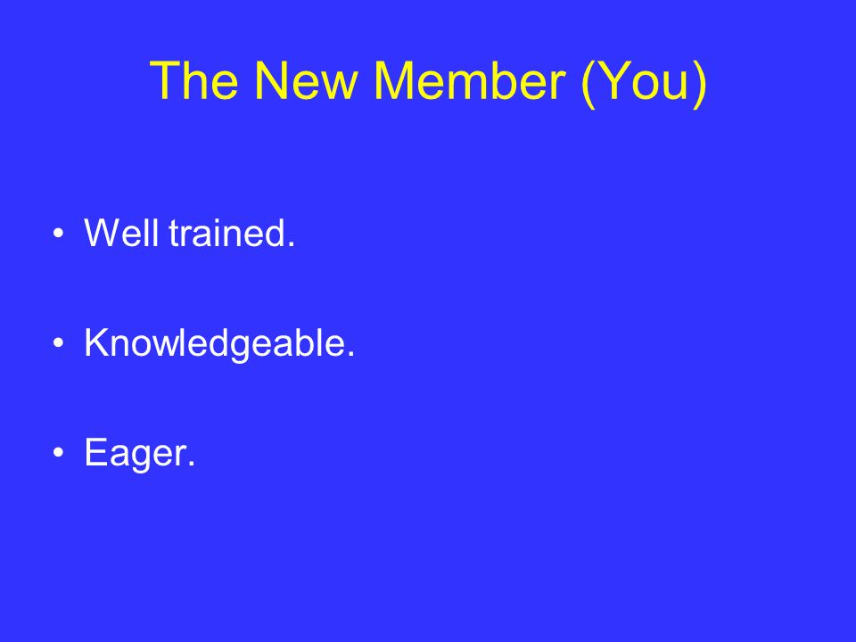 The New Member (You) Well trained. Knowledgeable. Eager.