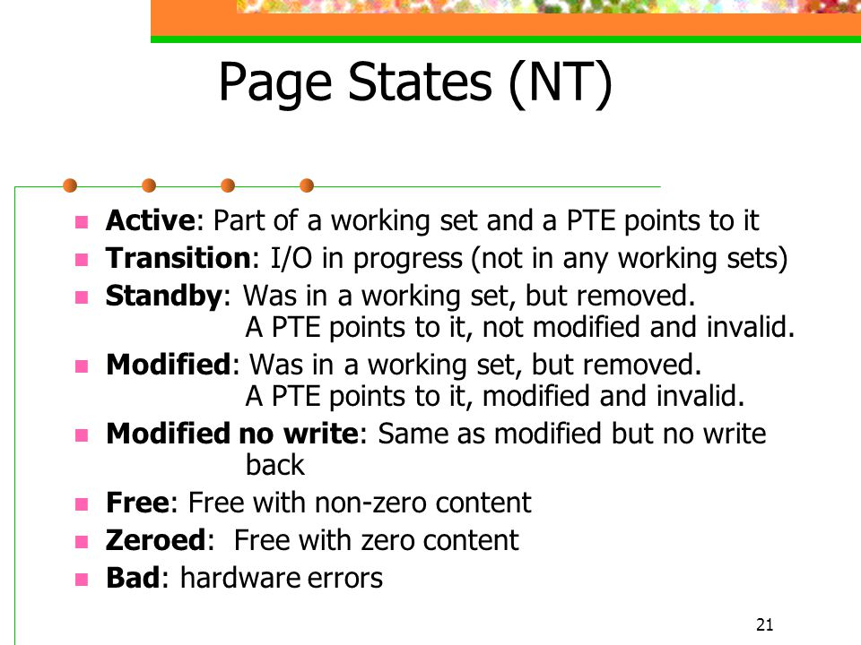 21 Page States (NT) Active: Part of a working set and a PTE points to it Transition: I/O in progress (not in any working sets) Standby: Was in a working set, but removed.