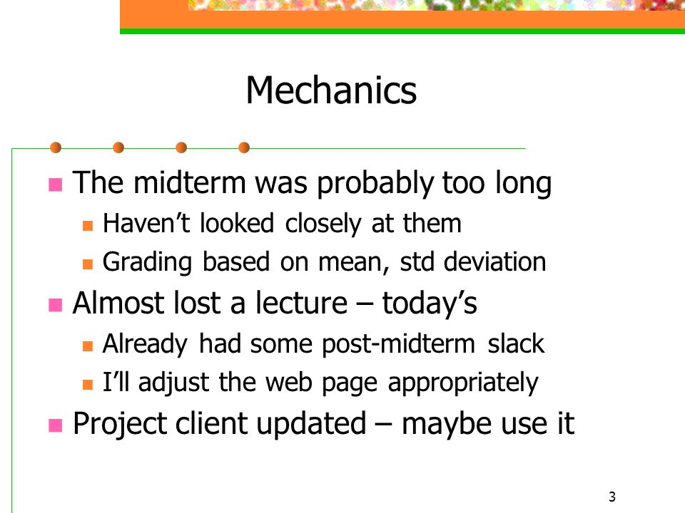 3 Mechanics The midterm was probably too long Haven't looked closely at them Grading based on mean, std deviation Almost lost a lecture – today's Already had some post-midterm slack I'll adjust the web page appropriately Project client updated – maybe use it