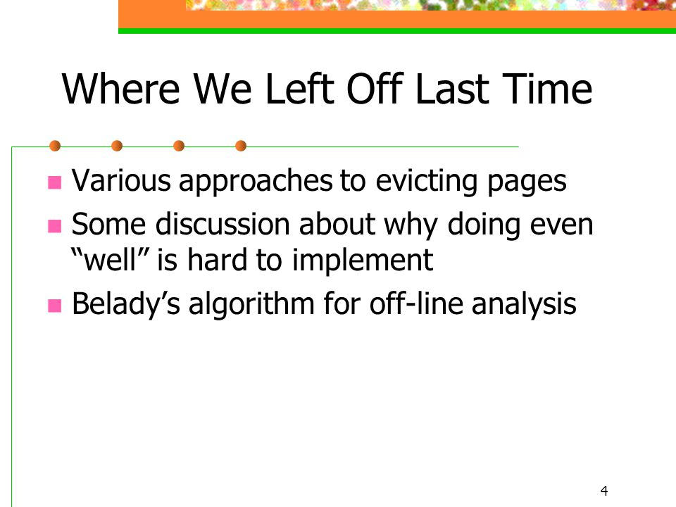 4 Where We Left Off Last Time Various approaches to evicting pages Some discussion about why doing even well is hard to implement Belady's algorithm for off-line analysis