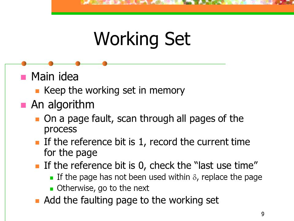 9 Working Set Main idea Keep the working set in memory An algorithm On a page fault, scan through all pages of the process If the reference bit is 1, record the current time for the page If the reference bit is 0, check the last use time If the page has not been used within , replace the page Otherwise, go to the next Add the faulting page to the working set