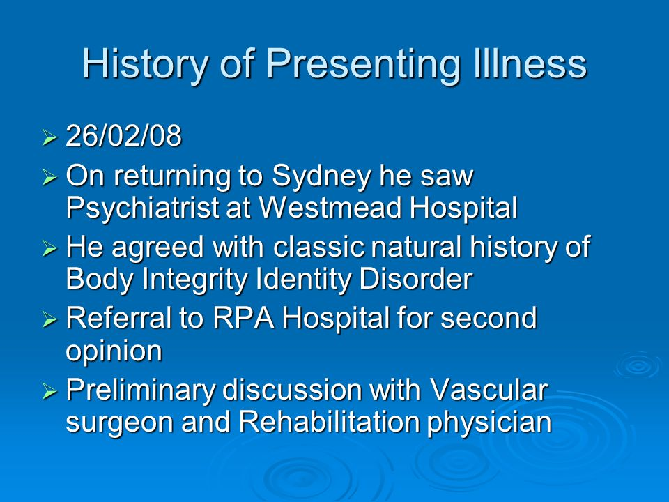 History of Presenting Illness  26/02/08  On returning to Sydney he saw Psychiatrist at Westmead Hospital  He agreed with classic natural history of Body Integrity Identity Disorder  Referral to RPA Hospital for second opinion  Preliminary discussion with Vascular surgeon and Rehabilitation physician