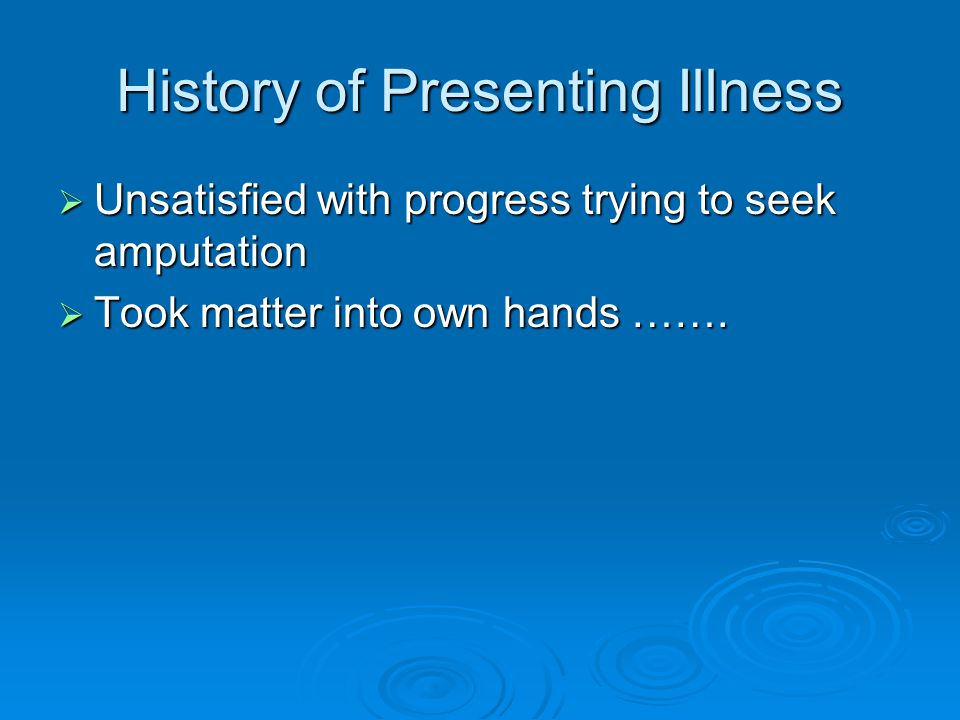 History of Presenting Illness  Unsatisfied with progress trying to seek amputation  Took matter into own hands …….