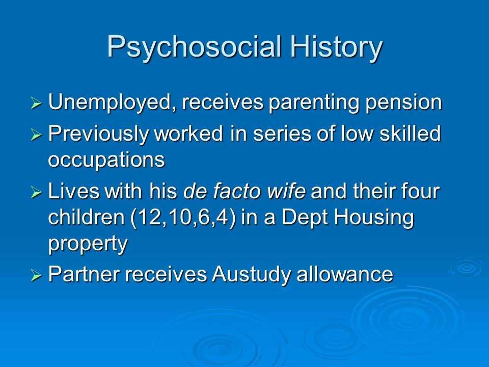 Psychosocial History  Unemployed, receives parenting pension  Previously worked in series of low skilled occupations  Lives with his de facto wife and their four children (12,10,6,4) in a Dept Housing property  Partner receives Austudy allowance