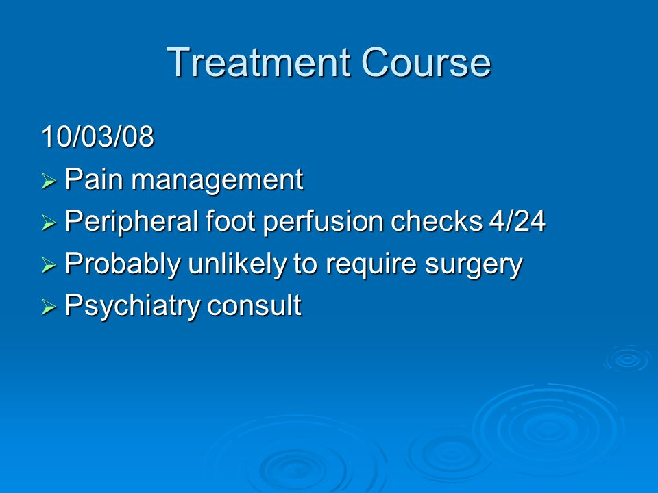 Treatment Course 10/03/08  Pain management  Peripheral foot perfusion checks 4/24  Probably unlikely to require surgery  Psychiatry consult