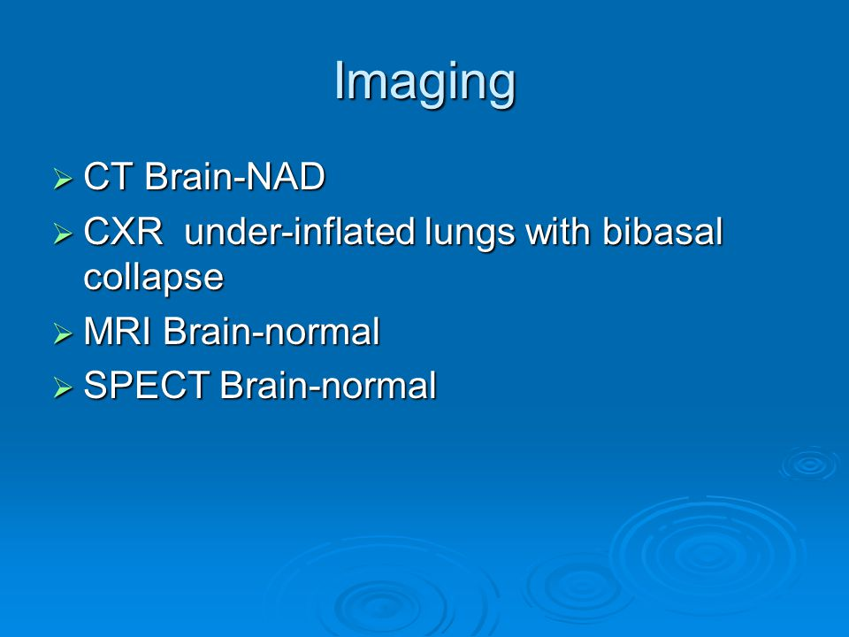 Imaging  CT Brain-NAD  CXR under-inflated lungs with bibasal collapse  MRI Brain-normal  SPECT Brain-normal