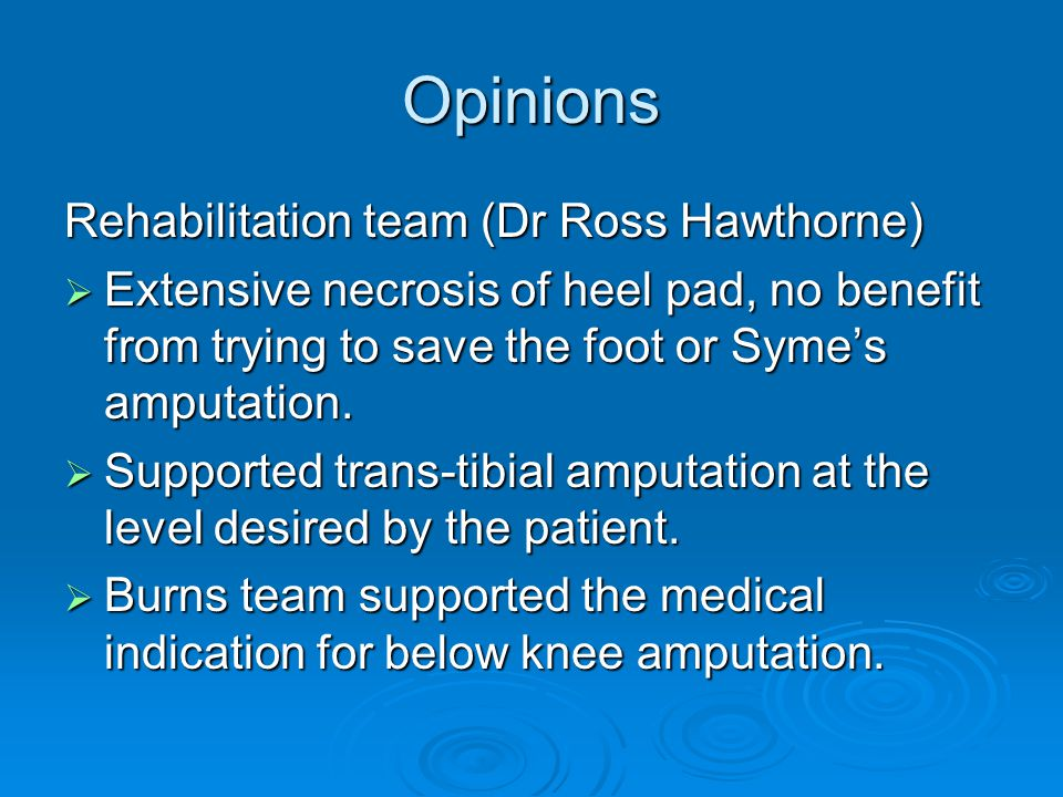 Opinions Rehabilitation team (Dr Ross Hawthorne)  Extensive necrosis of heel pad, no benefit from trying to save the foot or Syme's amputation.