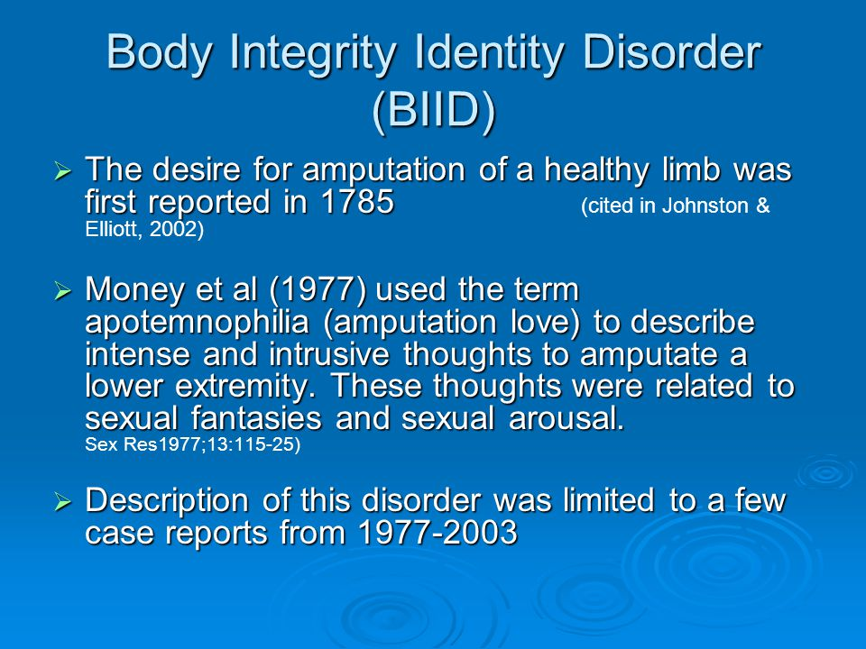 Body Integrity Identity Disorder (BIID)  The desire for amputation of a healthy limb was first reported in 1785  The desire for amputation of a healthy limb was first reported in 1785 (cited in Johnston & Elliott, 2002)  Money et al (1977) used the term apotemnophilia (amputation love) to describe intense and intrusive thoughts to amputate a lower extremity.