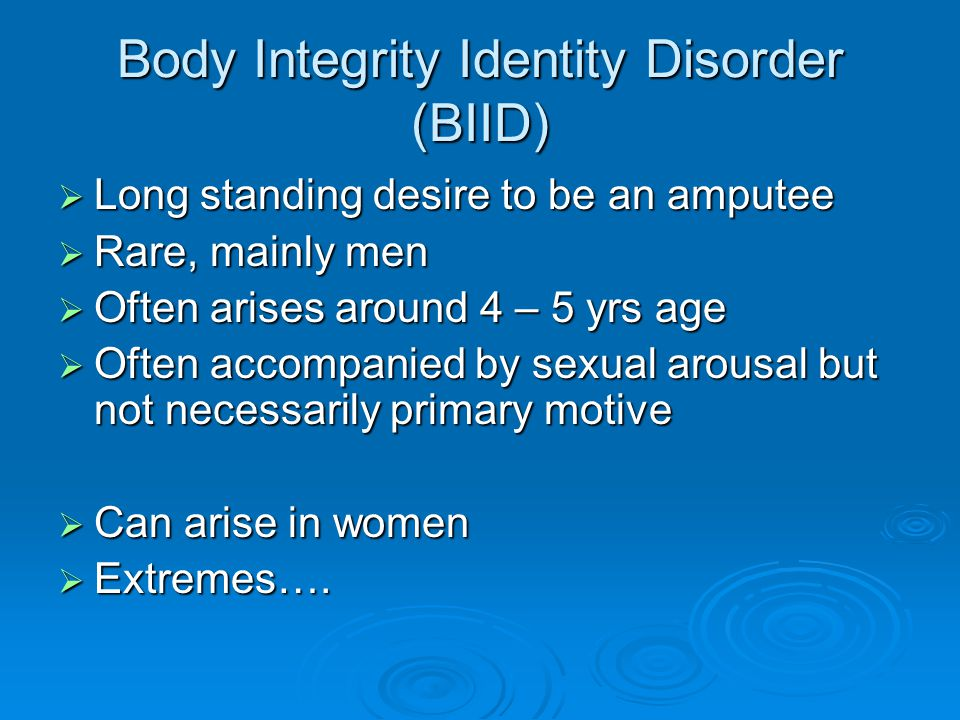 Body Integrity Identity Disorder (BIID)  Long standing desire to be an amputee  Rare, mainly men  Often arises around 4 – 5 yrs age  Often accompanied by sexual arousal but not necessarily primary motive  Can arise in women  Extremes….