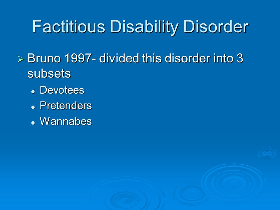 Factitious Disability Disorder  Bruno 1997- divided this disorder into 3 subsets Devotees Devotees Pretenders Pretenders Wannabes Wannabes
