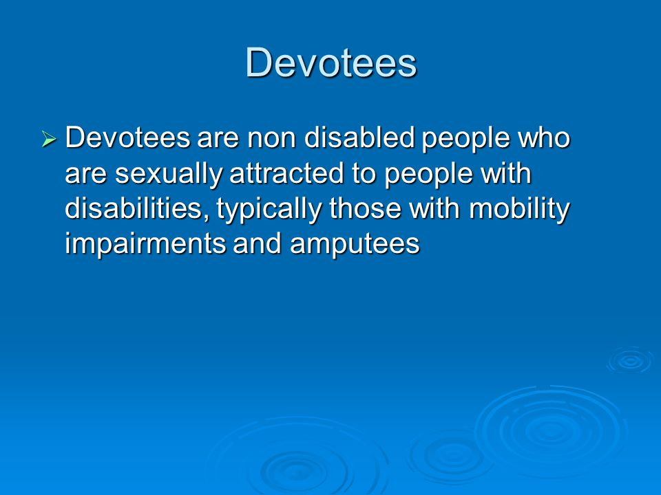 Devotees  Devotees are non disabled people who are sexually attracted to people with disabilities, typically those with mobility impairments and amputees