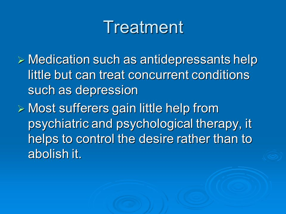 Treatment  Medication such as antidepressants help little but can treat concurrent conditions such as depression  Most sufferers gain little help from psychiatric and psychological therapy, it helps to control the desire rather than to abolish it.