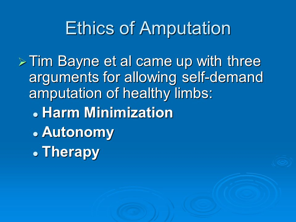 Ethics of Amputation  Tim Bayne et al came up with three arguments for allowing self-demand amputation of healthy limbs: Harm Minimization Harm Minimization Autonomy Autonomy Therapy Therapy